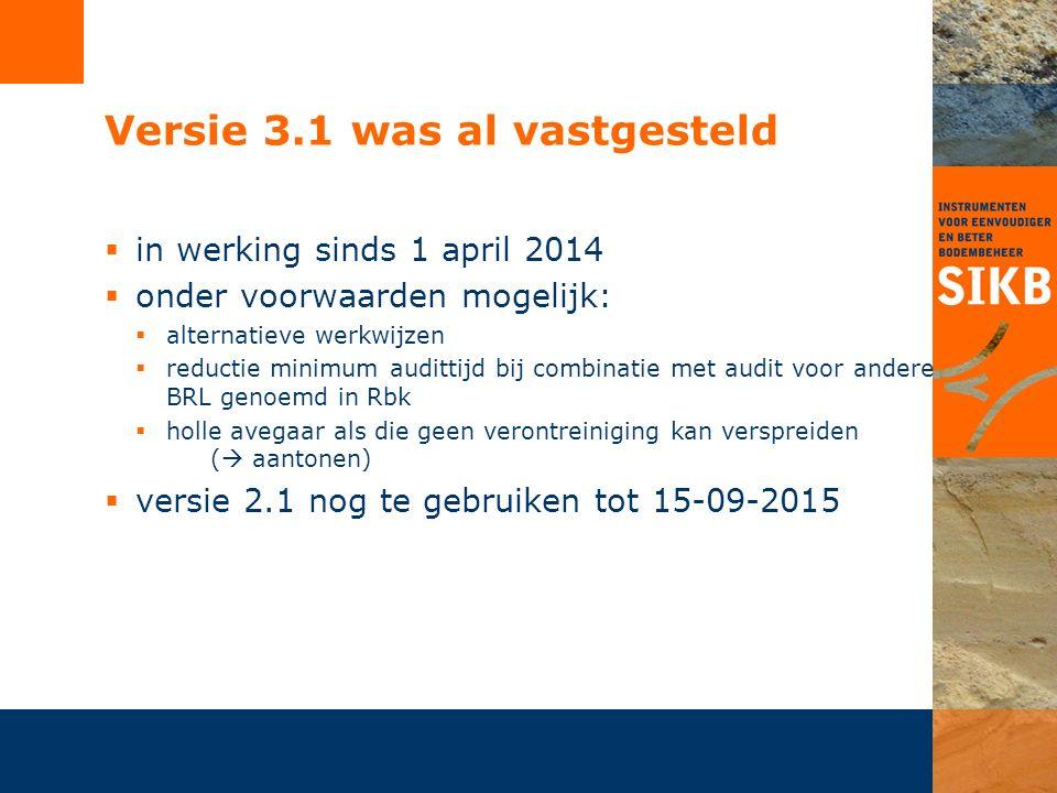 Versie 3.1 was al vastgesteld  in werking sinds 1 april 2014  onder voorwaarden mogelijk:  alternatieve werkwijzen  reductie minimum audittijd bij combinatie met audit voor andere BRL genoemd in Rbk  holle avegaar als die geen verontreiniging kan verspreiden (  aantonen)  versie 2.1 nog te gebruiken tot 15-09-2015