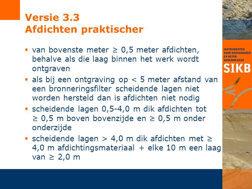 Versie 3.3 Afdichten praktischer  van bovenste meter ≥ 0,5 meter afdichten, behalve als die laag binnen het werk wordt ontgraven  als bij een ontgraving op < 5 meter afstand van een bronneringsfilter scheidende lagen niet worden hersteld dan is afdichten niet nodig  scheidende lagen 0,5-4,0 m dik afdichten tot ≥ 0,5 m boven bovenzijde en ≥ 0,5 m onder onderzijde  scheidende lagen > 4,0 m dik afdichten met ≥ 4,0 m afdichtingsmateriaal + elke 10 m een laag van ≥ 2,0 m