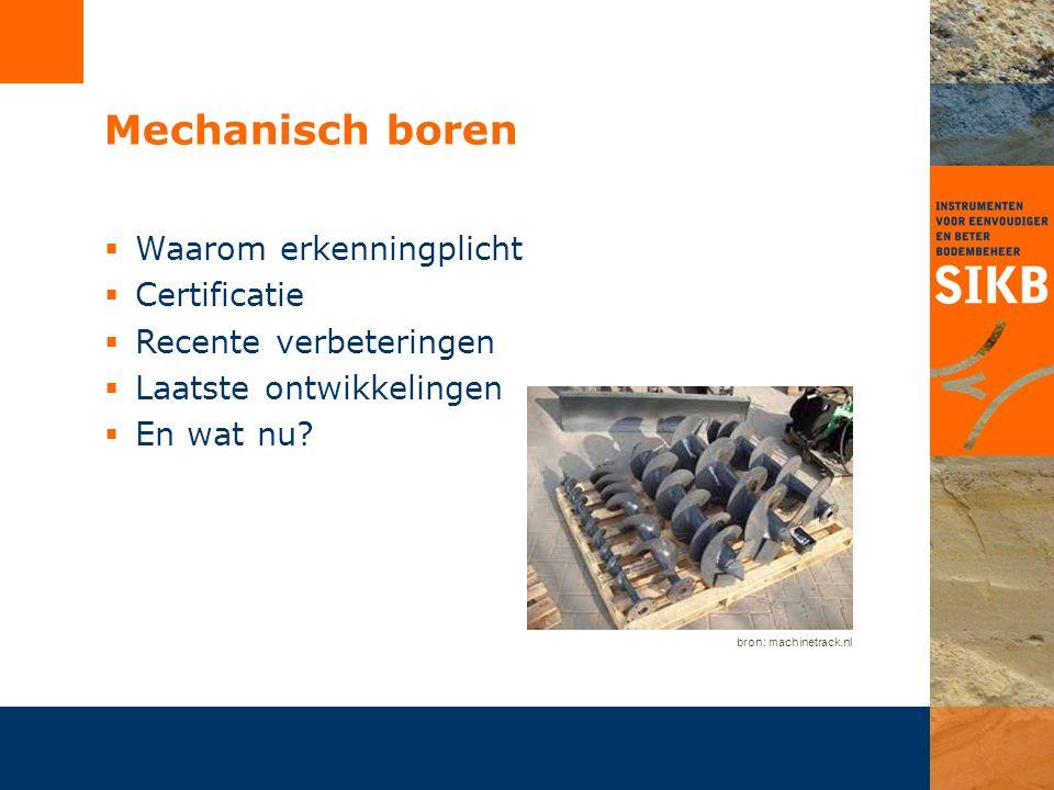 Mechanisch boren  Waarom erkenningplicht  Certificatie  Recente verbeteringen  Laatste ontwikkelingen  En wat nu? bron: machinetrack.nl