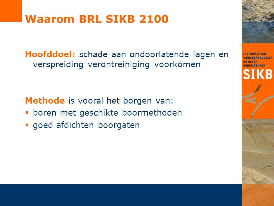 Waarom BRL SIKB 2100 Hoofddoel: schade aan ondoorlatende lagen en verspreiding verontreiniging voorkómen Methode is vooral het borgen van:  boren met