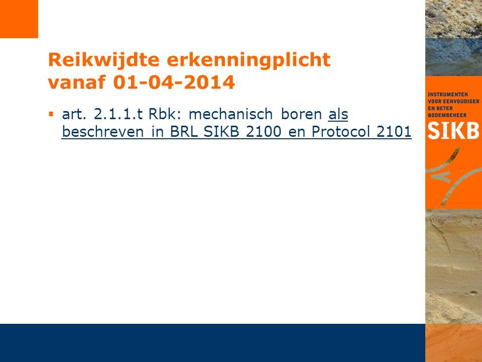 Reikwijdte erkenningplicht vanaf 01-04-2014  art. 2.1.1.t Rbk: mechanisch boren als beschreven in BRL SIKB 2100 en Protocol 2101
