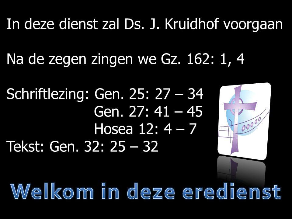 In deze dienst zal Ds. J. Kruidhof voorgaan Na de zegen zingen we Gz. 162: 1, 4 Schriftlezing: Gen. 25: 27 – 34 Gen. 27: 41 – 45 Hosea 12: 4 – 7 Tekst