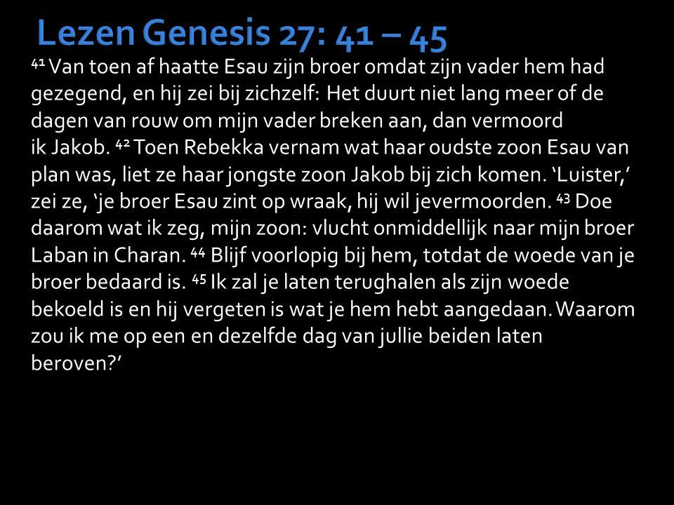 Lezen Genesis 27: 41 – 45 41 Van toen af haatte Esau zijn broer omdat zijn vader hem had gezegend, en hij zei bij zichzelf: Het duurt niet lang meer of de dagen van rouw om mijn vader breken aan, dan vermoord ik Jakob.