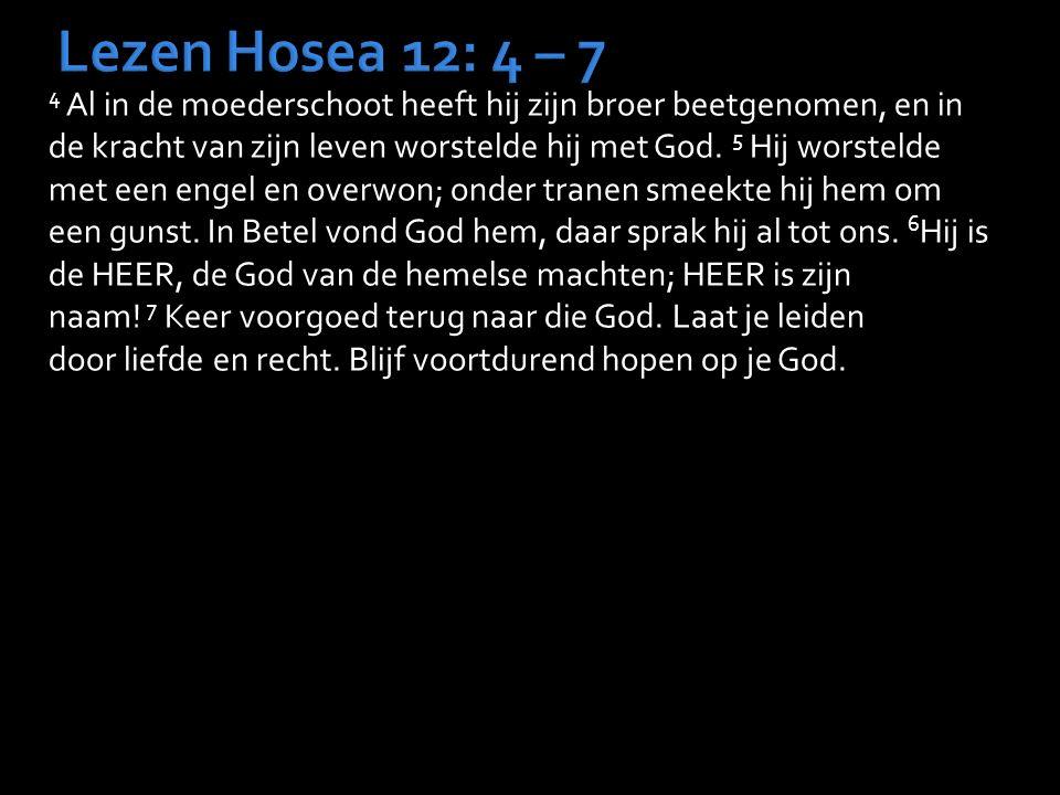 Lezen Hosea 12: 4 – 7 4 Al in de moederschoot heeft hij zijn broer beetgenomen, en in de kracht van zijn leven worstelde hij met God. 5 Hij worstelde