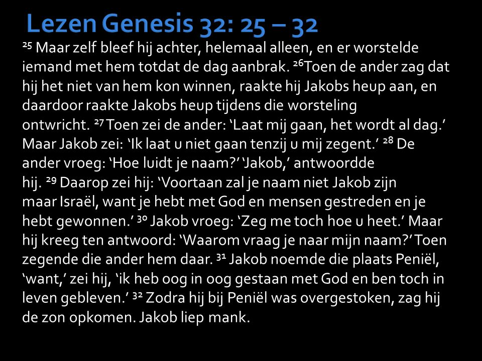 Lezen Genesis 32: 25 – 32 25 Maar zelf bleef hij achter, helemaal alleen, en er worstelde iemand met hem totdat de dag aanbrak. 26 Toen de ander zag d