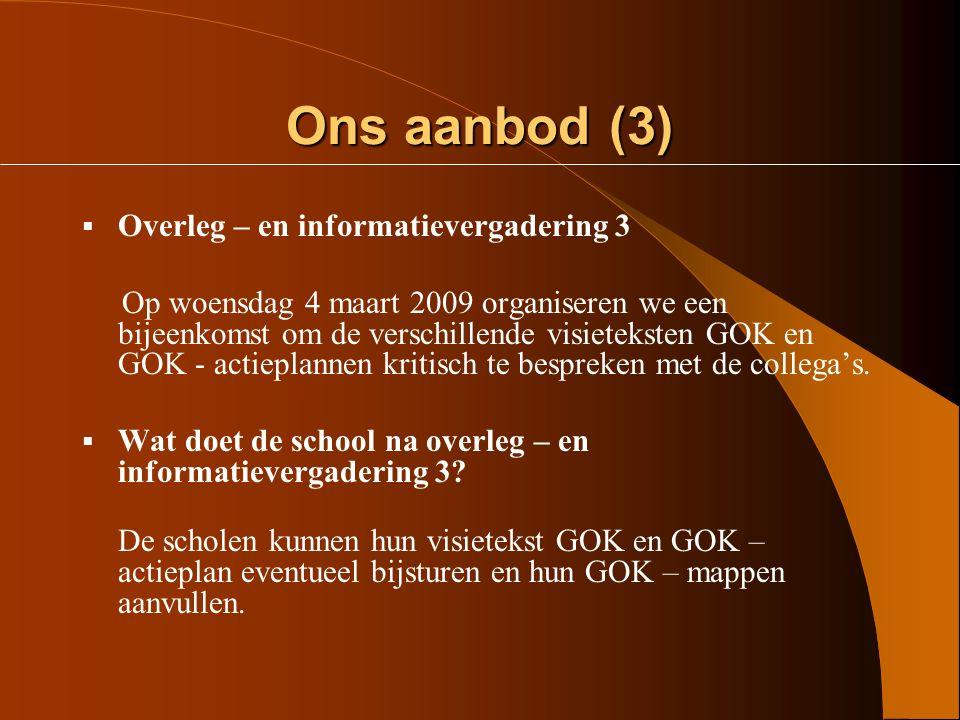 Ons aanbod (2)  Overleg – en informatievergadering 2 Op donderdag 13 november 2008 willen we dan samen zoeken hoe schoolteams op basis van de beginsituatieanalyse werk kunnen maken van het uitwerken van hun visietekst GOK en hun GOK - actieplan.