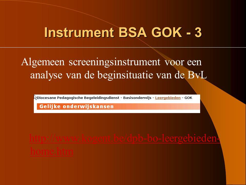Instrument BSA GOK - 2 Specifieke analyse –instrumenten van het Steunpunt GOK voor verdere diepere analyse van de thema's http://www.steunpuntgok.be/lager_onderwij s/materiaal/screeningsmateriaal/index.aspx http://www.steunpuntgok.be/lager_onderwij s/materiaal/screeningsmateriaal/index.aspx