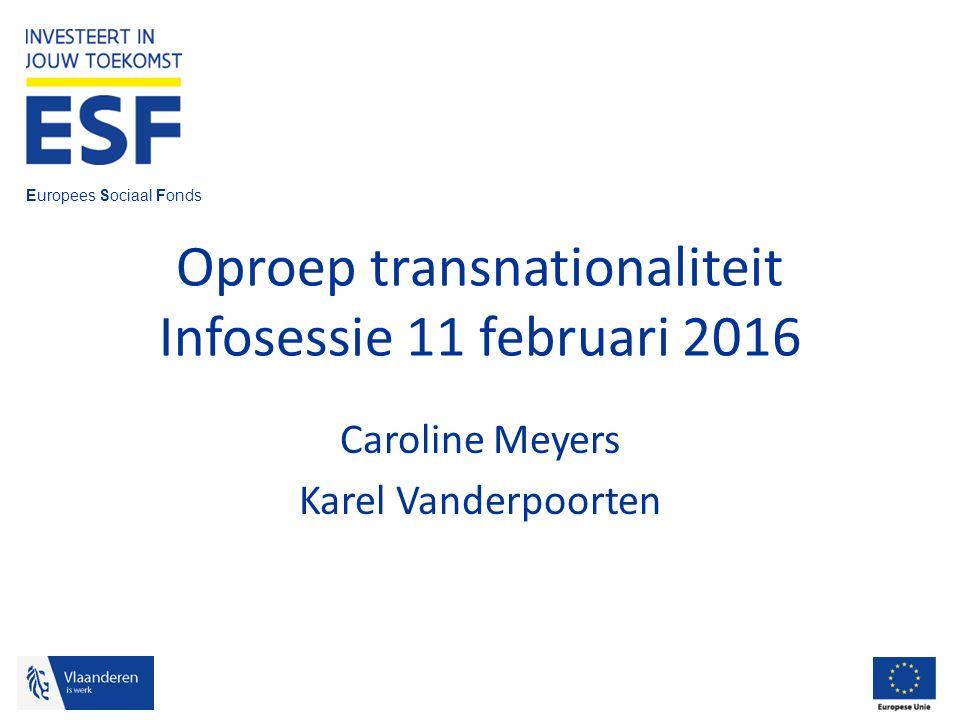Europees Sociaal Fonds Oproep transnationaliteit Infosessie 11 februari 2016 Caroline Meyers Karel Vanderpoorten