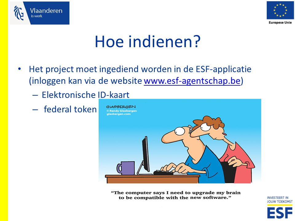 Hoe indienen? Het project moet ingediend worden in de ESF-applicatie (inloggen kan via de website www.esf-agentschap.be)www.esf-agentschap.be – Elektr