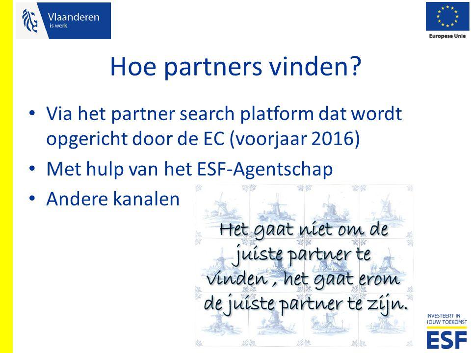 Hoe partners vinden? Via het partner search platform dat wordt opgericht door de EC (voorjaar 2016) Met hulp van het ESF-Agentschap Andere kanalen