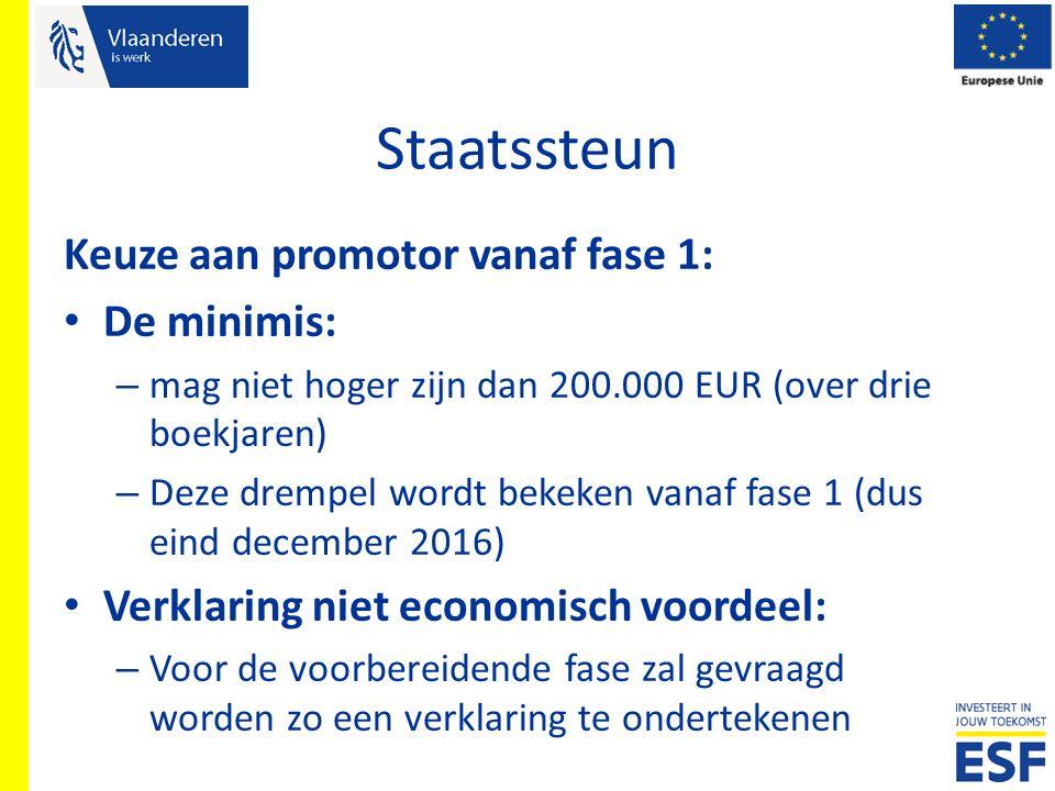 Staatssteun Keuze aan promotor vanaf fase 1: De minimis: – mag niet hoger zijn dan 200.000 EUR (over drie boekjaren) – Deze drempel wordt bekeken vana
