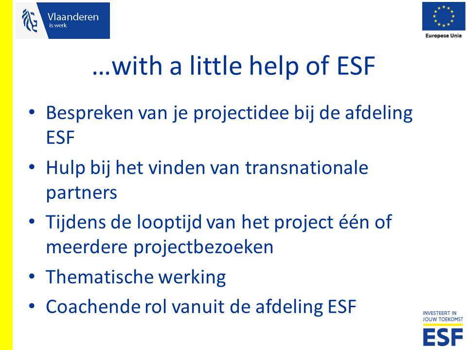 …with a little help of ESF Bespreken van je projectidee bij de afdeling ESF Hulp bij het vinden van transnationale partners Tijdens de looptijd van he