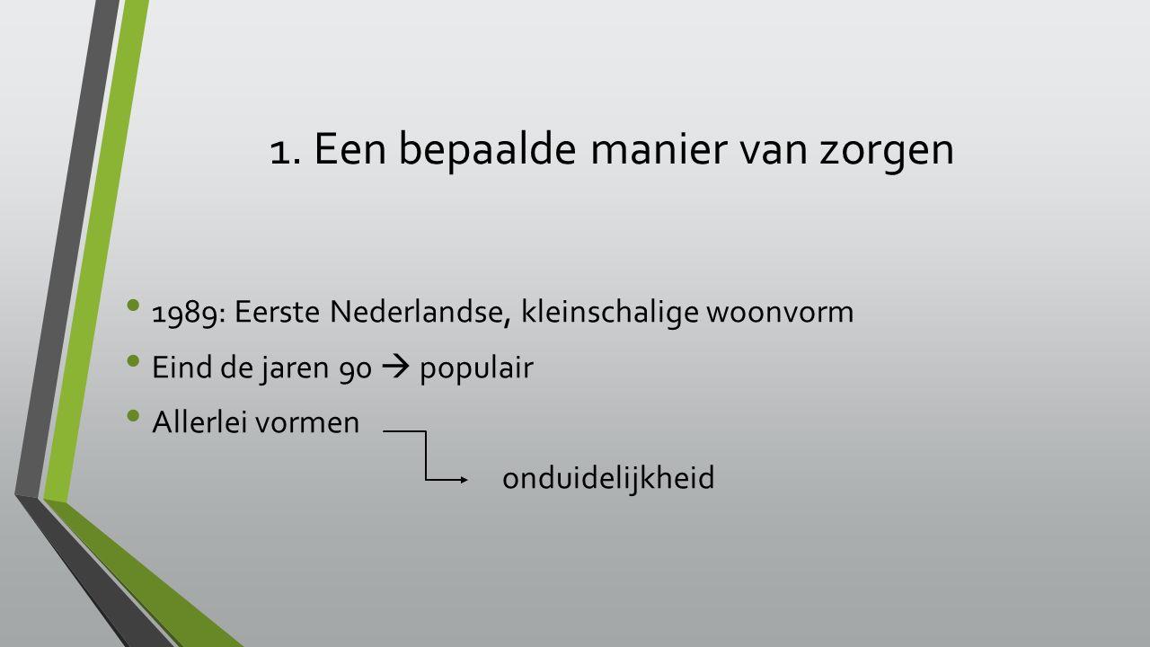 1. Een bepaalde manier van zorgen 1989: Eerste Nederlandse, kleinschalige woonvorm Eind de jaren 90  populair Allerlei vormen onduidelijkheid