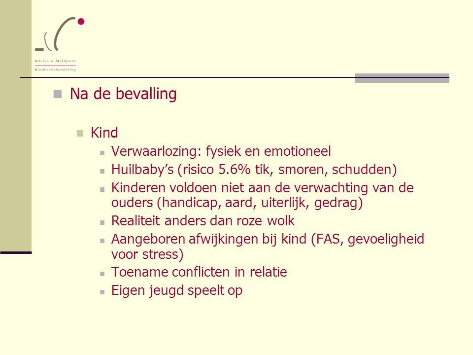Na de bevalling Kind Verwaarlozing: fysiek en emotioneel Huilbaby's (risico 5.6% tik, smoren, schudden) Kinderen voldoen niet aan de verwachting van d