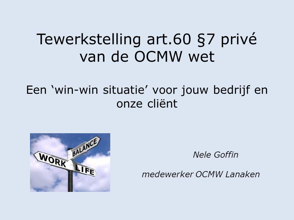 Tewerkstelling art.60 §7 privé van de OCMW wet Een 'win-win situatie' voor jouw bedrijf en onze cliënt Nele Goffin medewerker OCMW Lanaken