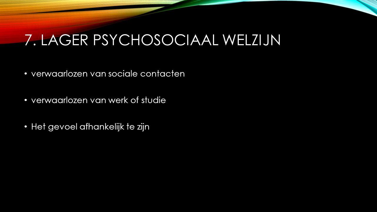 7. LAGER PSYCHOSOCIAAL WELZIJN verwaarlozen van sociale contacten verwaarlozen van werk of studie Het gevoel afhankelijk te zijn