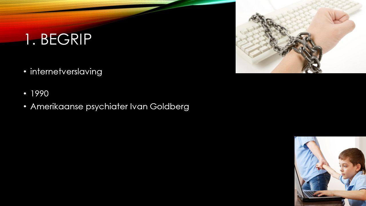 1. BEGRIP internetverslaving 1990 Amerikaanse psychiater Ivan Goldberg