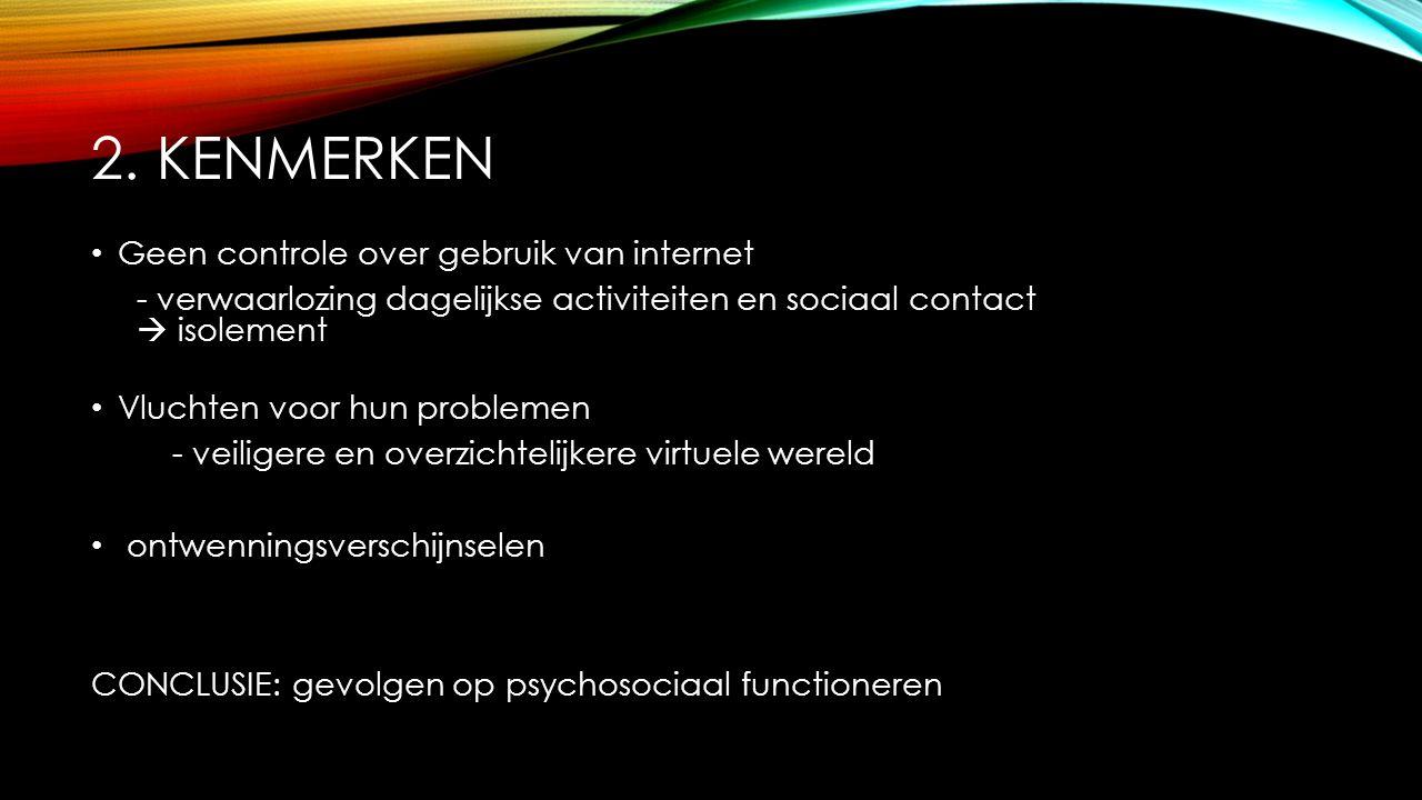 2. KENMERKEN Geen controle over gebruik van internet - verwaarlozing dagelijkse activiteiten en sociaal contact  isolement Vluchten voor hun probleme