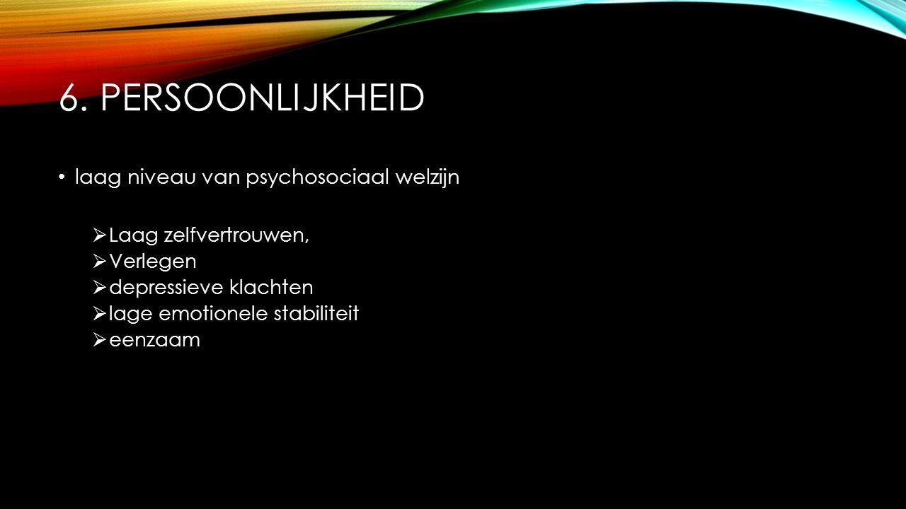 6. PERSOONLIJKHEID laag niveau van psychosociaal welzijn  Laag zelfvertrouwen,  Verlegen  depressieve klachten  lage emotionele stabiliteit  eenz
