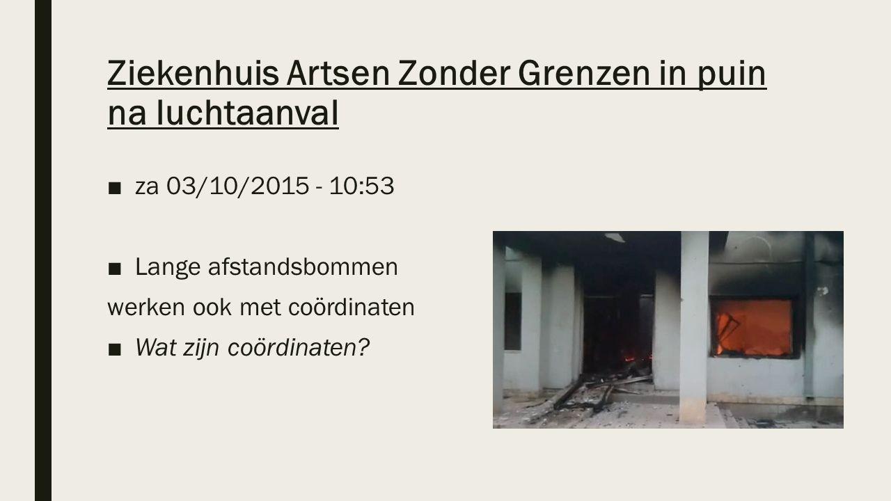 Ziekenhuis Artsen Zonder Grenzen in puin na luchtaanval ■za 03/10/2015 - 10:53 ■Lange afstandsbommen werken ook met coördinaten ■Wat zijn coördinaten?