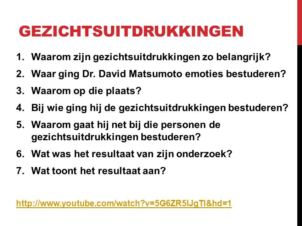 GEZICHTSUITDRUKKINGEN 1.Waarom zijn gezichtsuitdrukkingen zo belangrijk? 2.Waar ging Dr. David Matsumoto emoties bestuderen? 3.Waarom op die plaats? 4
