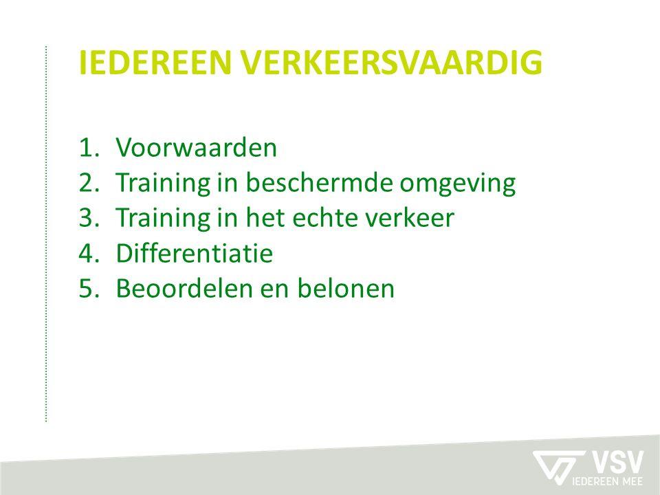 IEDEREEN VERKEERSVAARDIG 1.Voorwaarden 2.Training in beschermde omgeving 3.Training in het echte verkeer 4.Differentiatie 5.Beoordelen en belonen