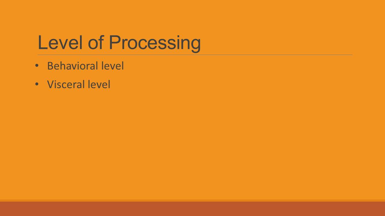 Level of Processing Behavioral level Visceral level