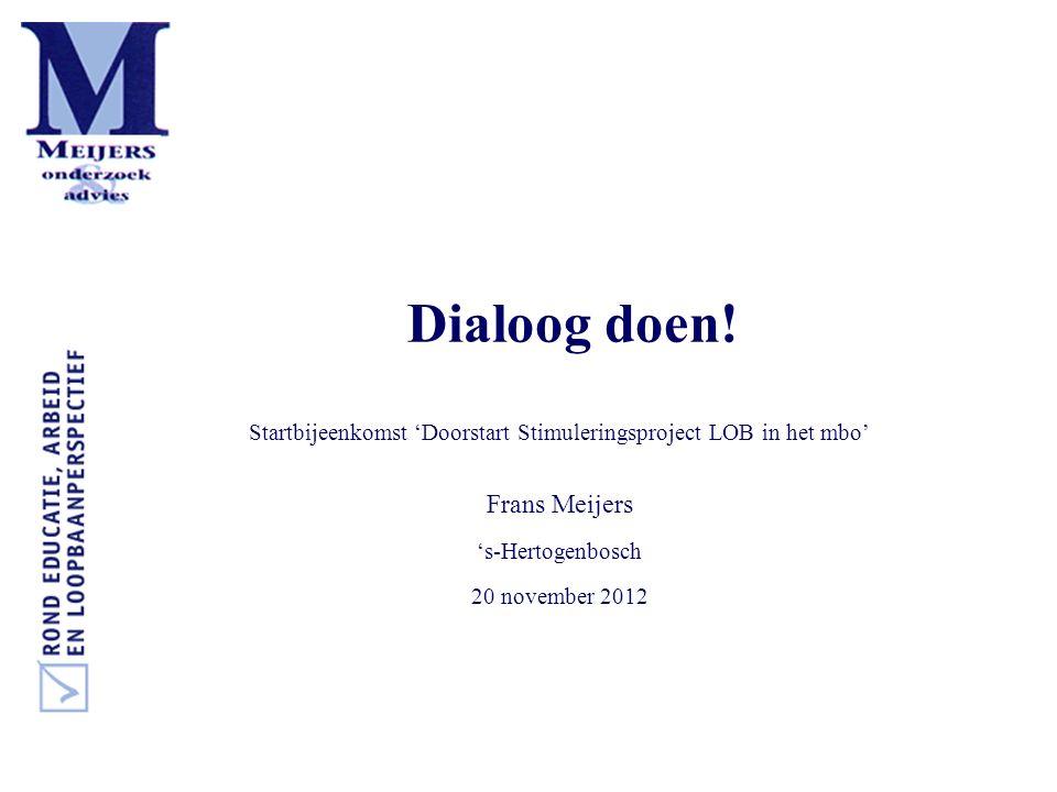 Dialoog doen! Startbijeenkomst 'Doorstart Stimuleringsproject LOB in het mbo' Frans Meijers 's-Hertogenbosch 20 november 2012