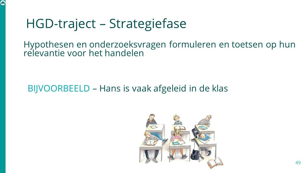 Hypothesen en onderzoeksvragen formuleren en toetsen op hun relevantie voor het handelen BIJVOORBEELD – Hans is vaak afgeleid in de klas 49 HGD-trajec
