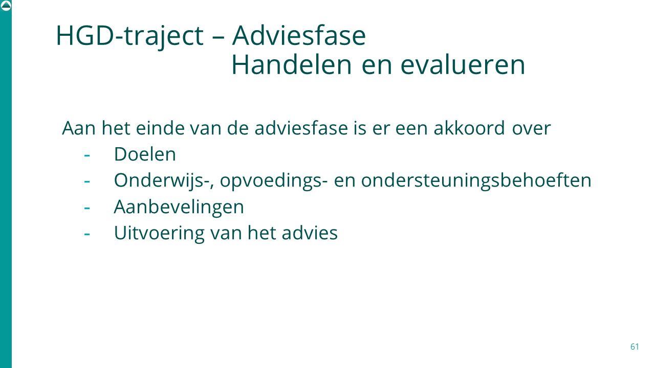 61 HGD-traject – Adviesfase Handelen en evalueren Aan het einde van de adviesfase is er een akkoord over - Doelen - Onderwijs-, opvoedings- en onderst