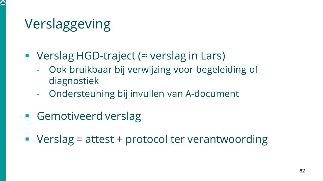 Verslaggeving 62  Verslag HGD-traject (≈ verslag in Lars) - Ook bruikbaar bij verwijzing voor begeleiding of diagnostiek - Ondersteuning bij invullen