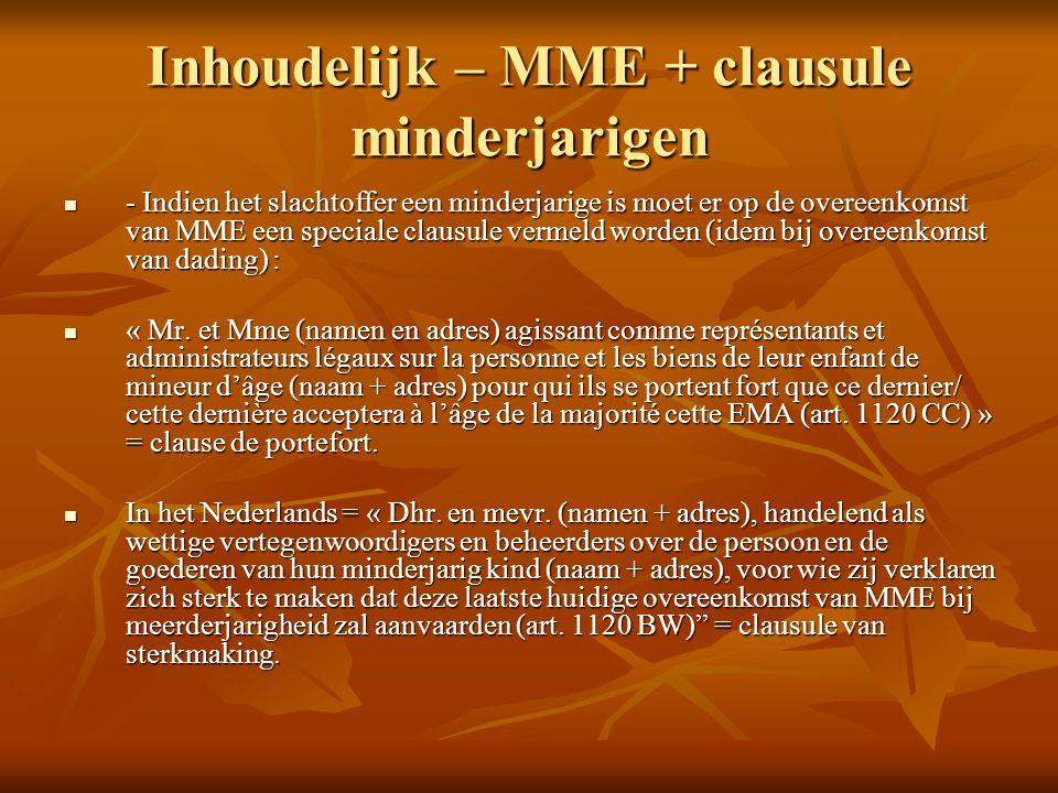 Inhoudelijk – MME + clausule minderjarigen - Indien het slachtoffer een minderjarige is moet er op de overeenkomst van MME een speciale clausule vermeld worden (idem bij overeenkomst van dading) : - Indien het slachtoffer een minderjarige is moet er op de overeenkomst van MME een speciale clausule vermeld worden (idem bij overeenkomst van dading) : « Mr.