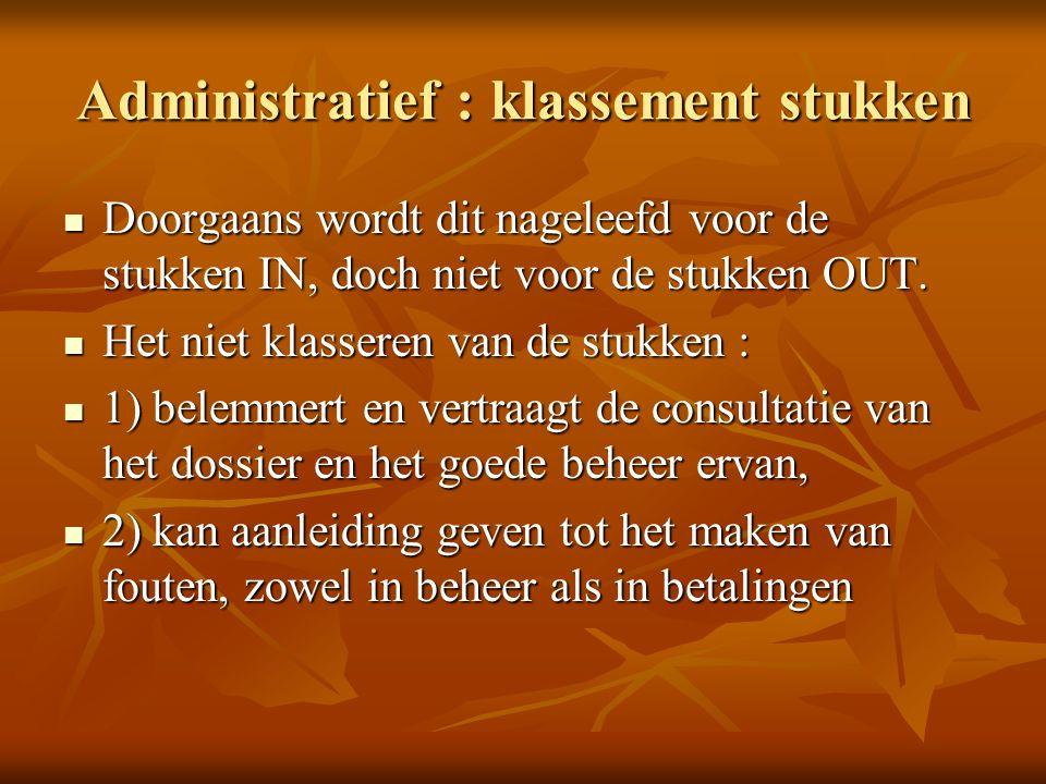 Administratief : klassement stukken Het is een absolute must de stukken OUT te klasseren, hetgeen door de beheerder bij herneming van het dossier gemakkelijk kan gebeuren zonder tijdverlies.