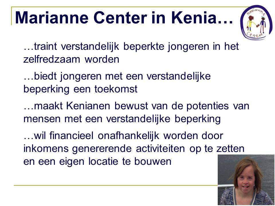 Marianne Center in Kenia… …traint verstandelijk beperkte jongeren in het zelfredzaam worden …biedt jongeren met een verstandelijke beperking een toekomst …maakt Kenianen bewust van de potenties van mensen met een verstandelijke beperking …wil financieel onafhankelijk worden door inkomens genererende activiteiten op te zetten en een eigen locatie te bouwen