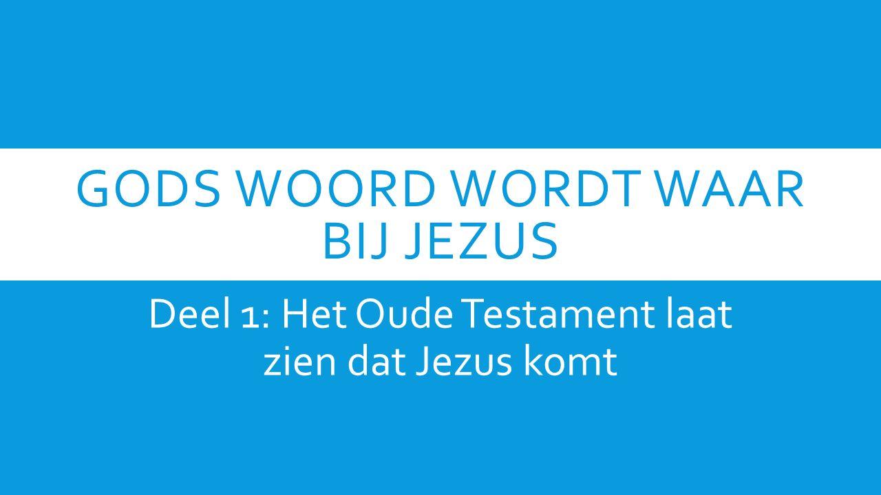 GODS WOORD WORDT WAAR BIJ JEZUS Deel 1: Het Oude Testament laat zien dat Jezus komt