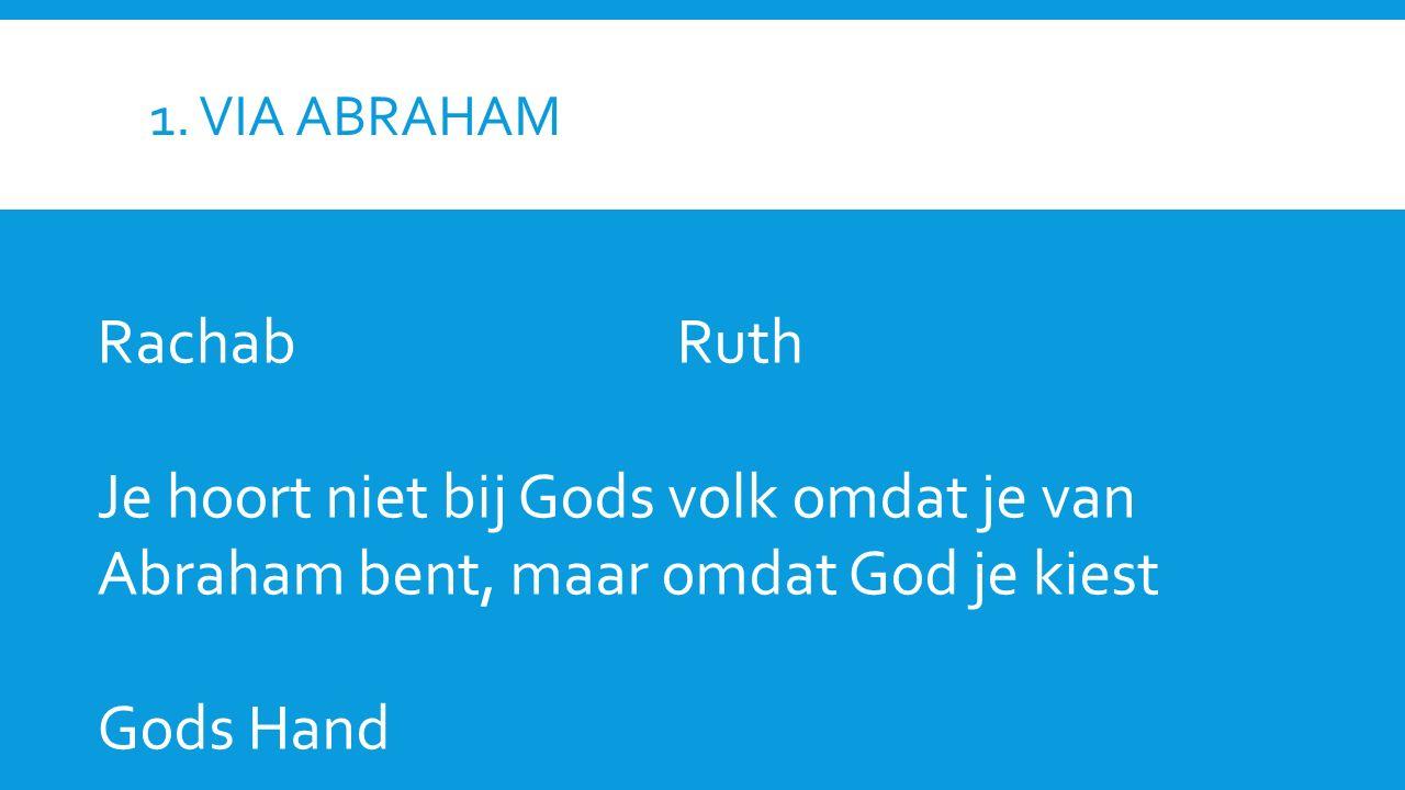 1. VIA ABRAHAM RachabRuth Je hoort niet bij Gods volk omdat je van Abraham bent, maar omdat God je kiest Gods Hand