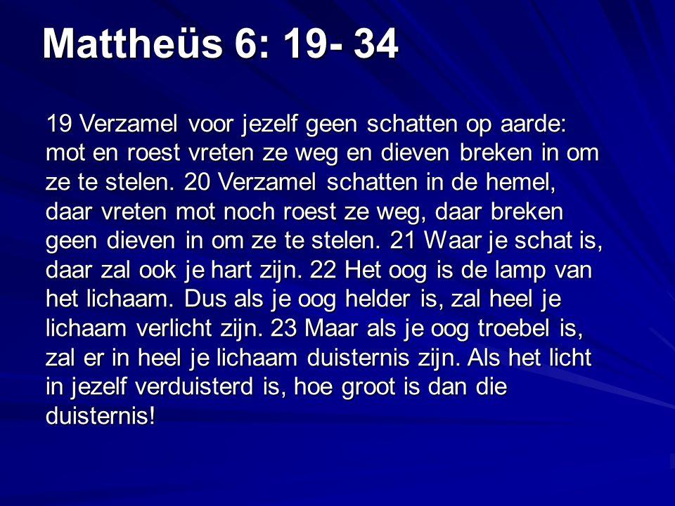 Mattheüs 6: 19- 34 19 Verzamel voor jezelf geen schatten op aarde: mot en roest vreten ze weg en dieven breken in om ze te stelen.