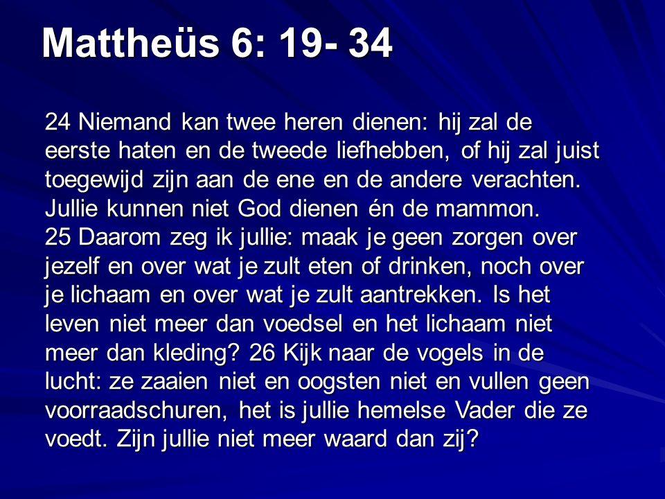 Mattheüs 6: 19- 34 24 Niemand kan twee heren dienen: hij zal de eerste haten en de tweede liefhebben, of hij zal juist toegewijd zijn aan de ene en de andere verachten.