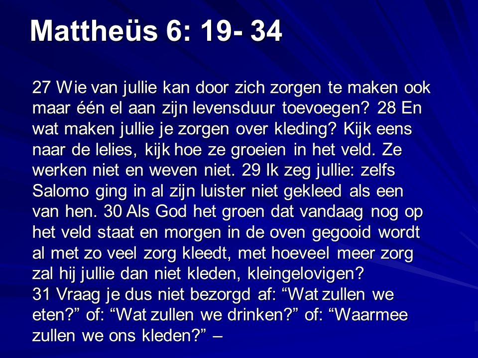 Mattheüs 6: 19- 34 27 Wie van jullie kan door zich zorgen te maken ook maar één el aan zijn levensduur toevoegen.