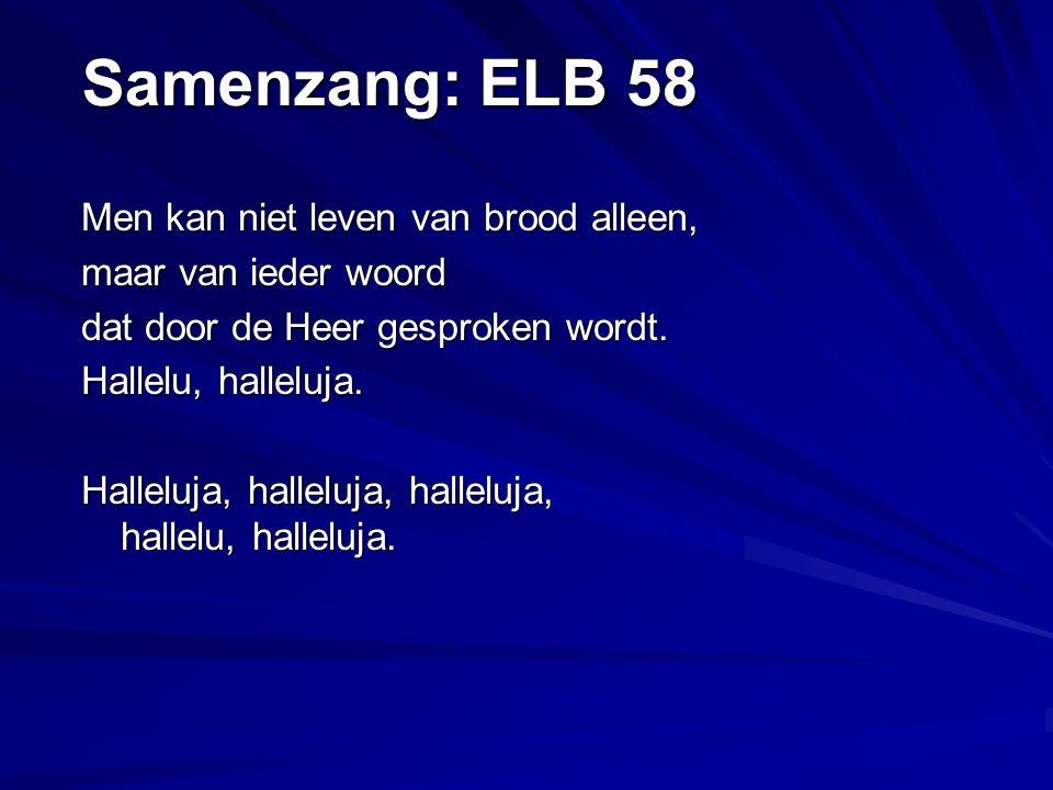 Samenzang: ELB 58 Men kan niet leven van brood alleen, maar van ieder woord dat door de Heer gesproken wordt.