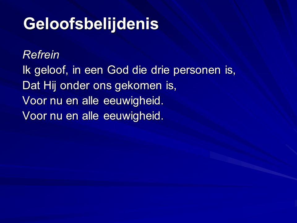 Geloofsbelijdenis Refrein Ik geloof, in een God die drie personen is, Dat Hij onder ons gekomen is, Voor nu en alle eeuwigheid.