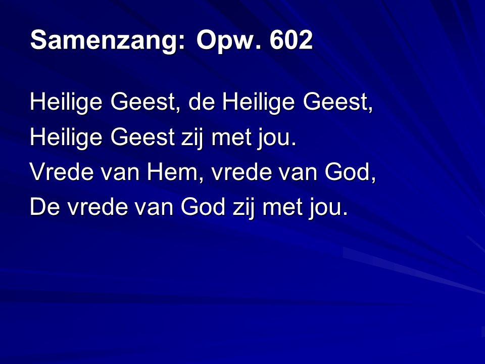 Samenzang: Opw. 602 Heilige Geest, de Heilige Geest, Heilige Geest zij met jou.