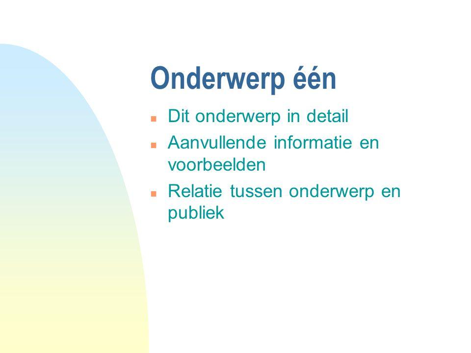 Onderwerp één n Dit onderwerp in detail n Aanvullende informatie en voorbeelden n Relatie tussen onderwerp en publiek
