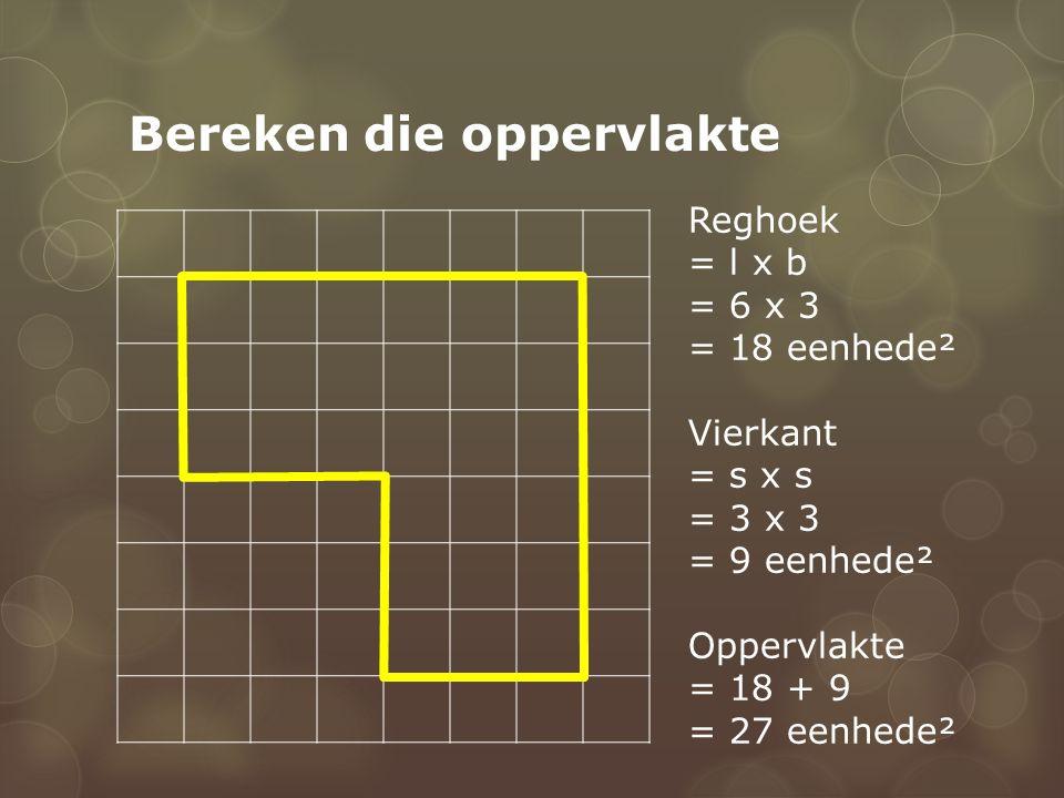 Bereken die oppervlakte Reghoek = l x b = 6 x 3 = 18 eenhede² Vierkant = s x s = 3 x 3 = 9 eenhede² Oppervlakte = 18 + 9 = 27 eenhede²