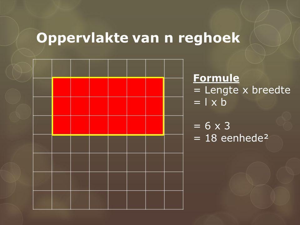 Oppervlakte van n reghoek Formule = Lengte x breedte = l x b = 6 x 3 = 18 eenhede²