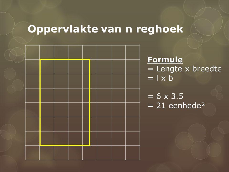 Oppervlakte van n reghoek Formule = Lengte x breedte = l x b = 6 x 3.5 = 21 eenhede²