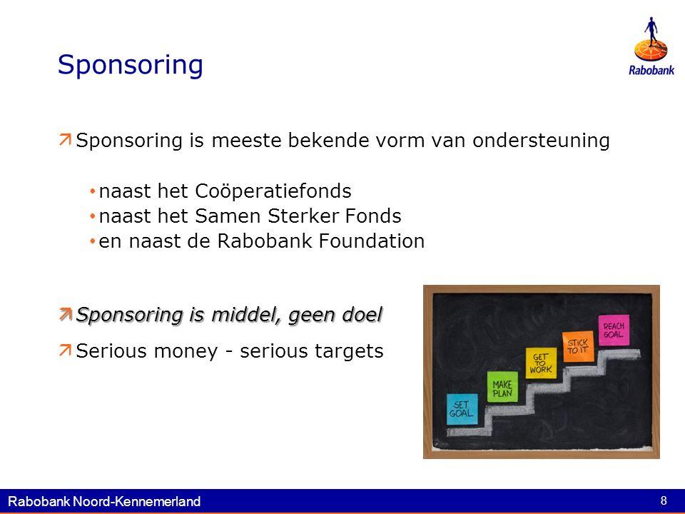 8 Sponsoring  Sponsoring is meeste bekende vorm van ondersteuning naast het Coöperatiefonds naast het Samen Sterker Fonds en naast de Rabobank Foundation  Sponsoring is middel, geen doel  Serious money - serious targets