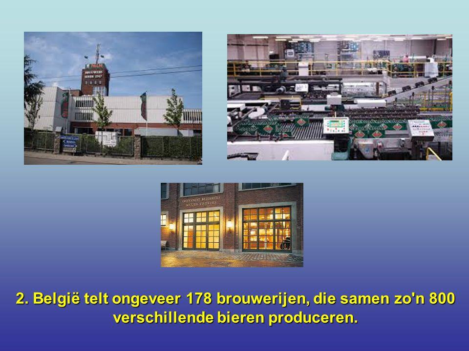 2. België telt ongeveer 178 brouwerijen, die samen zo n 800 verschillende bieren produceren.