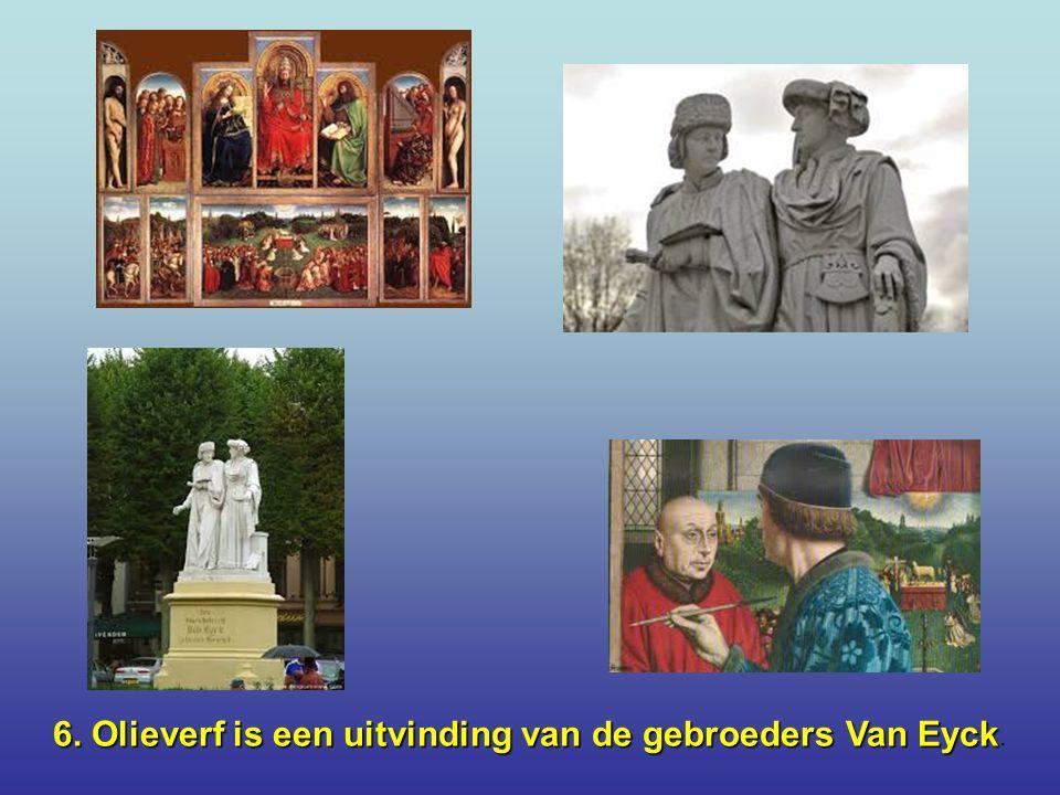 6.Olieverf is een uitvinding van de gebroeders Van Eyck 6.