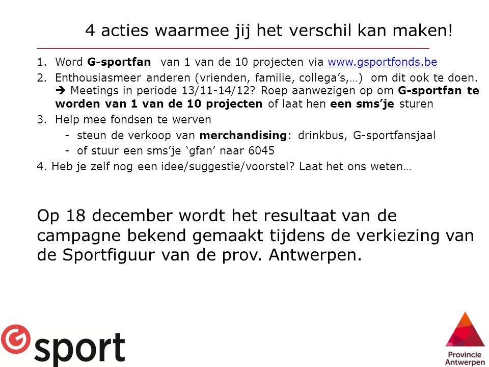 4 acties waarmee jij het verschil kan maken! 1.Word G-sportfan van 1 van de 10 projecten via www.gsportfonds.bewww.gsportfonds.be 2.Enthousiasmeer and